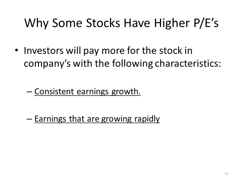 Why Some Stocks Have Higher P/E's Investors will pay more for the stock in company's with the following characteristics: – Consistent earnings growth.