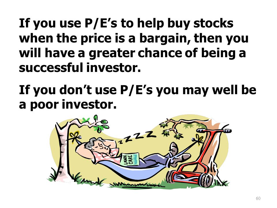 60 If you use P/E's to help buy stocks when the price is a bargain, then you will have a greater chance of being a successful investor.