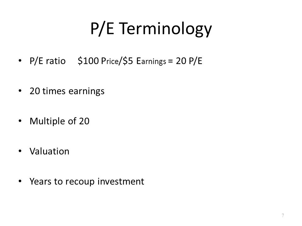 P/E Terminology P/E ratio $100 P rice /$5 E arnings = 20 P/E 20 times earnings Multiple of 20 Valuation Years to recoup investment 7
