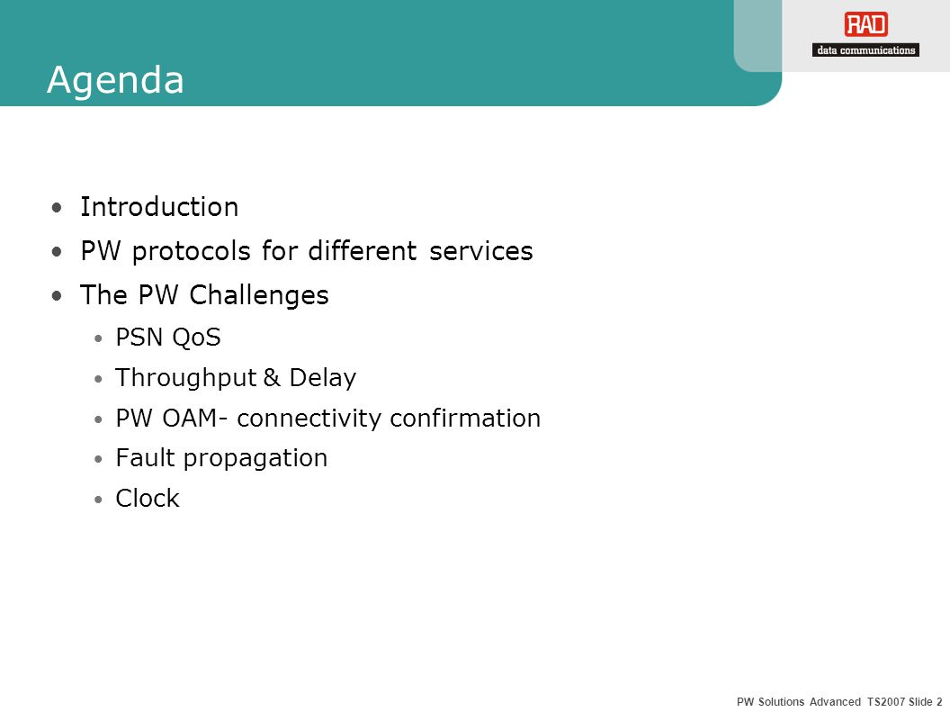 PW Solutions Advanced TS2007 Slide 2 Agenda Introduction PW protocols for different services The PW Challenges PSN QoS Throughput & Delay PW OAM- connectivity confirmation Fault propagation Clock