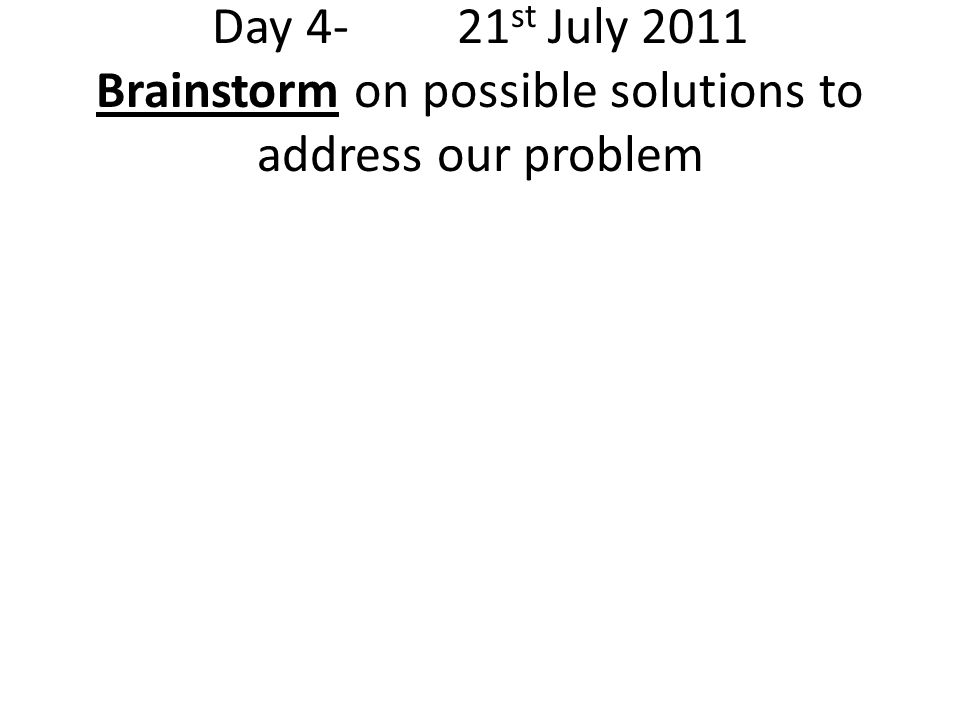 Day 4- 21 st July 2011 Brainstorm on possible solutions to address our problem