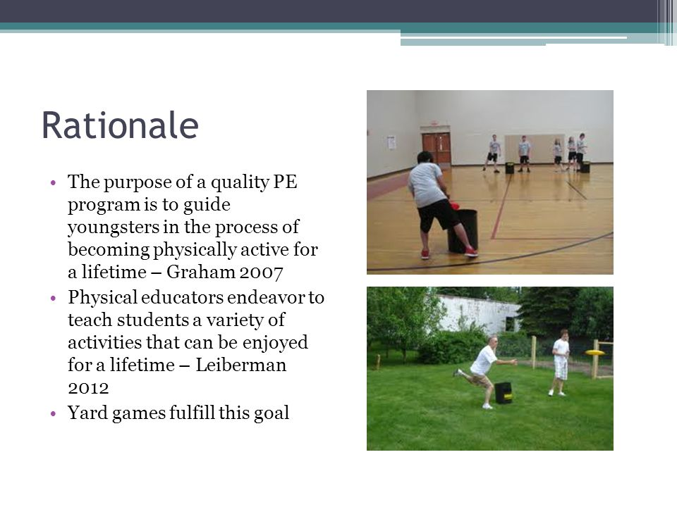 Rationale The purpose of a quality PE program is to guide youngsters in the process of becoming physically active for a lifetime – Graham 2007 Physical educators endeavor to teach students a variety of activities that can be enjoyed for a lifetime – Leiberman 2012 Yard games fulfill this goal