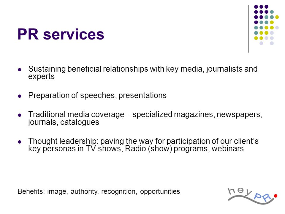 PR services Sustaining beneficial relationships with key media, journalists and experts Preparation of speeches, presentations Traditional media coverage – specialized magazines, newspapers, journals, catalogues Thought leadership: paving the way for participation of our client's key personas in TV shows, Radio (show) programs, webinars Benefits: image, authority, recognition, opportunities
