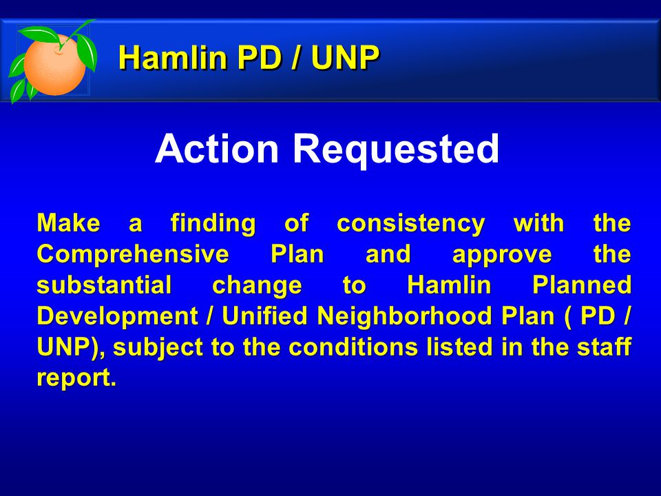 Action Requested Make a finding of consistency with the Comprehensive Plan and approve the substantial change to Hamlin Planned Development / Unified Neighborhood Plan ( PD / UNP), subject to the conditions listed in the staff report.