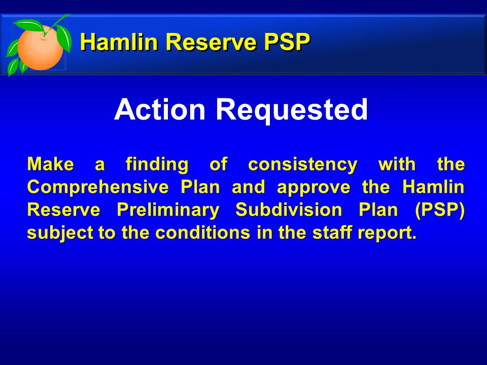 Action Requested Make a finding of consistency with the Comprehensive Plan and approve the Hamlin Reserve Preliminary Subdivision Plan (PSP) subject to the conditions in the staff report.