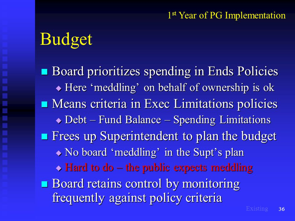 36 Budget Board prioritizes spending in Ends Policies Board prioritizes spending in Ends Policies  Here 'meddling' on behalf of ownership is ok Means criteria in Exec Limitations policies Means criteria in Exec Limitations policies  Debt – Fund Balance – Spending Limitations Frees up Superintendent to plan the budget Frees up Superintendent to plan the budget  No board 'meddling' in the Supt's plan  Hard to do – the public expects meddling Board retains control by monitoring frequently against policy criteria Board retains control by monitoring frequently against policy criteria 1 st Year of PG Implementation Existing