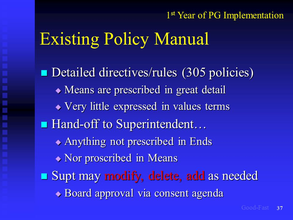 37 Existing Policy Manual Detailed directives/rules (305 policies) Detailed directives/rules (305 policies)  Means are prescribed in great detail  Very little expressed in values terms Hand-off to Superintendent… Hand-off to Superintendent…  Anything not prescribed in Ends  Nor proscribed in Means Supt may modify, delete, add as needed Supt may modify, delete, add as needed  Board approval via consent agenda 1 st Year of PG Implementation Good-Fast