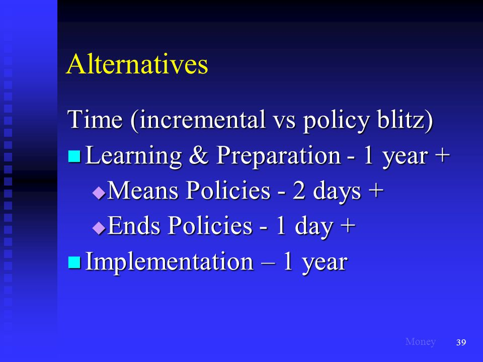 39 Alternatives Time (incremental vs policy blitz) Learning & Preparation - 1 year + Learning & Preparation - 1 year +  Means Policies - 2 days +  Ends Policies - 1 day + Implementation – 1 year Implementation – 1 year Money
