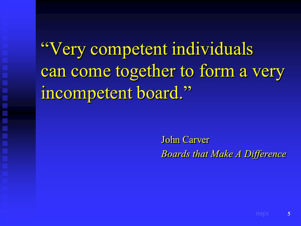 5 Very competent individuals can come together to form a very incompetent board. John Carver Boards that Make A Difference steps