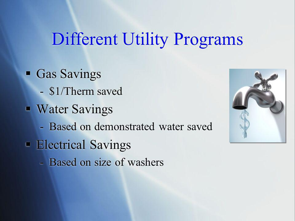 Different Utility Programs  Gas Savings -$1/Therm saved  Water Savings -Based on demonstrated water saved  Electrical Savings -Based on size of washers  Gas Savings -$1/Therm saved  Water Savings -Based on demonstrated water saved  Electrical Savings -Based on size of washers