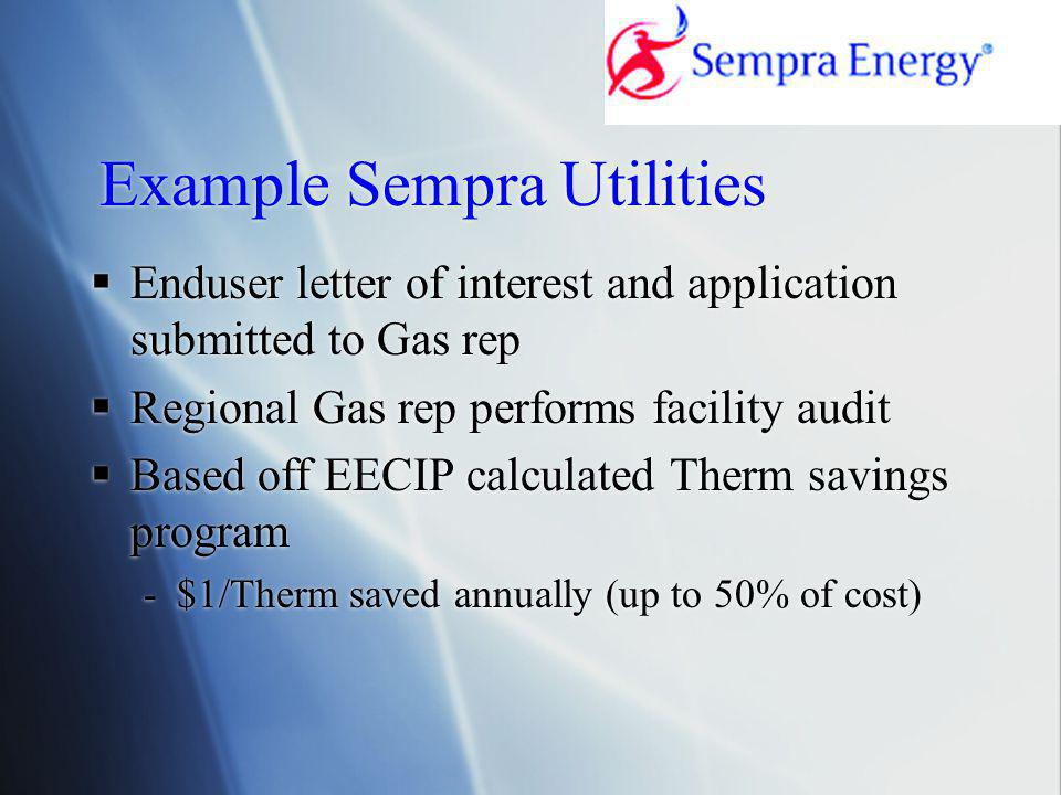 Example Sempra Utilities  Enduser letter of interest and application submitted to Gas rep  Regional Gas rep performs facility audit  Based off EECIP calculated Therm savings program -$1/Therm saved annually (up to 50% of cost)  Enduser letter of interest and application submitted to Gas rep  Regional Gas rep performs facility audit  Based off EECIP calculated Therm savings program -$1/Therm saved annually (up to 50% of cost)