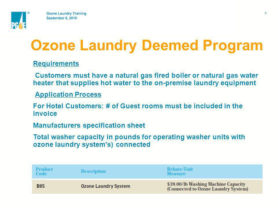 Ozone Laundry Deemed Program Requirements Customers must have a natural gas fired boiler or natural gas water heater that supplies hot water to the on-premise laundry equipment Application Process For Hotel Customers: # of Guest rooms must be included in the invoice Manufacturers specification sheet Total washer capacity in pounds for operating washer units with ozone laundry system s) connected 4