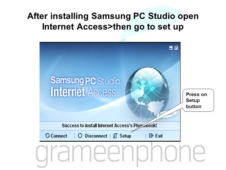 After installing Samsung PC Studio open Internet Access>then go to set up Press on Setup button