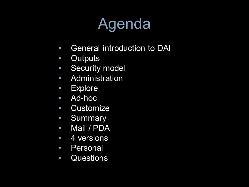 Agenda General introduction to DAI Outputs Security model Administration Explore Ad-hoc Customize Summary Mail / PDA 4 versions Personal Questions