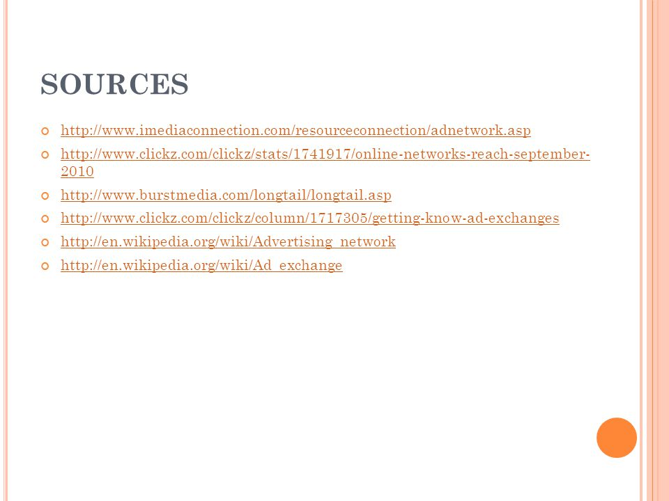 SOURCES http://www.imediaconnection.com/resourceconnection/adnetwork.asp http://www.clickz.com/clickz/stats/1741917/online-networks-reach-september- 2010 http://www.burstmedia.com/longtail/longtail.asp http://www.clickz.com/clickz/column/1717305/getting-know-ad-exchanges http://en.wikipedia.org/wiki/Advertising_network http://en.wikipedia.org/wiki/Ad_exchange
