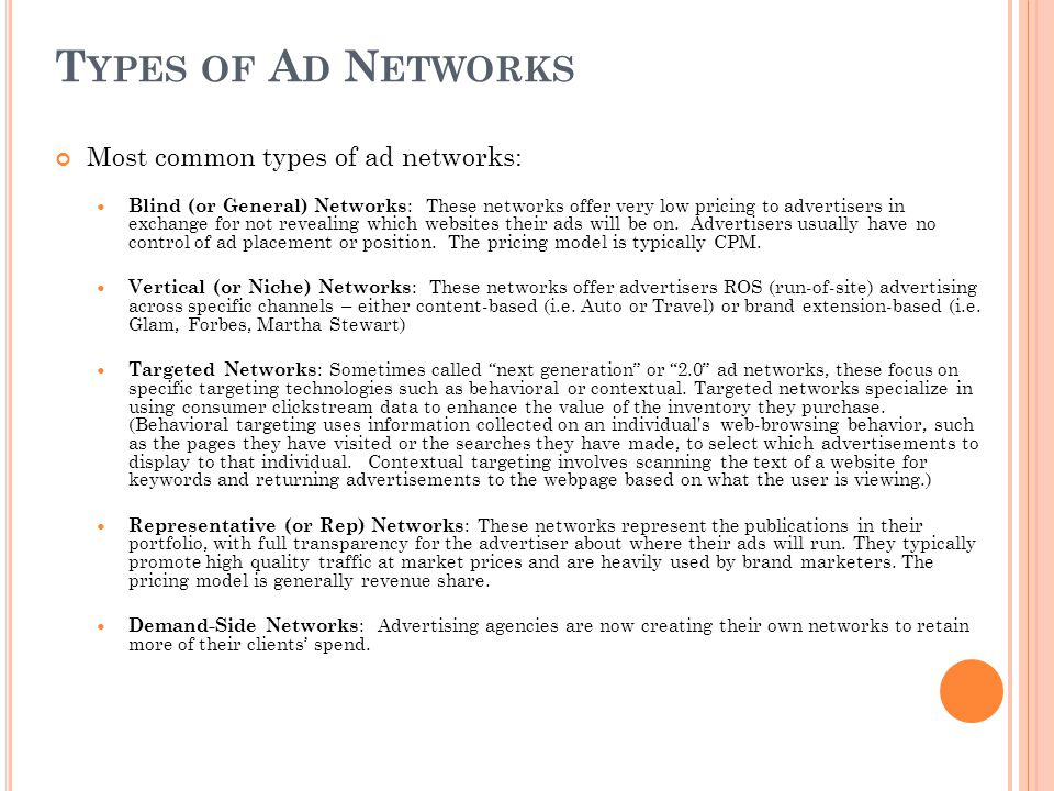 T YPES OF A D N ETWORKS Most common types of ad networks: Blind (or General) Networks : These networks offer very low pricing to advertisers in exchange for not revealing which websites their ads will be on.