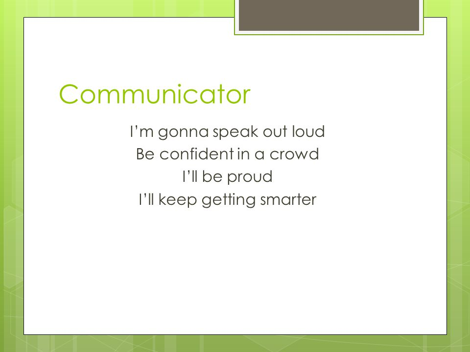 Communicator I'm gonna speak out loud Be confident in a crowd I'll be proud I'll keep getting smarter