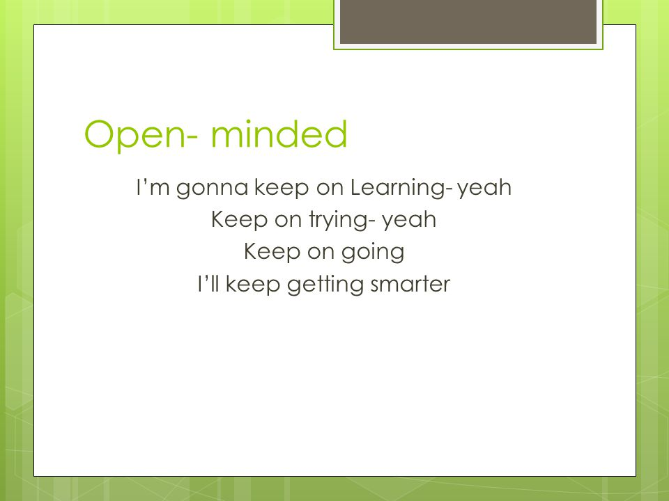 Open- minded I'm gonna keep on Learning- yeah Keep on trying- yeah Keep on going I'll keep getting smarter