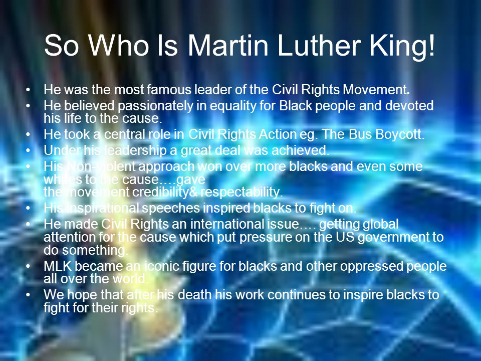 So Who Is Martin Luther King. He was the most famous leader of the Civil Rights Movement.