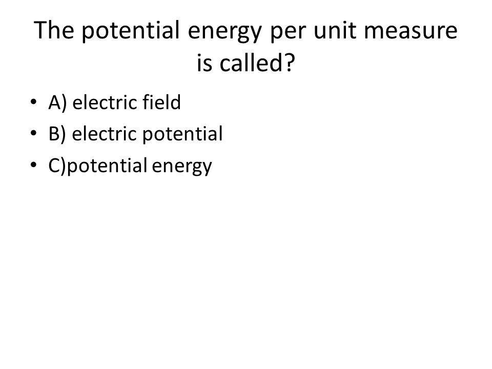 The potential energy per unit measure is called.