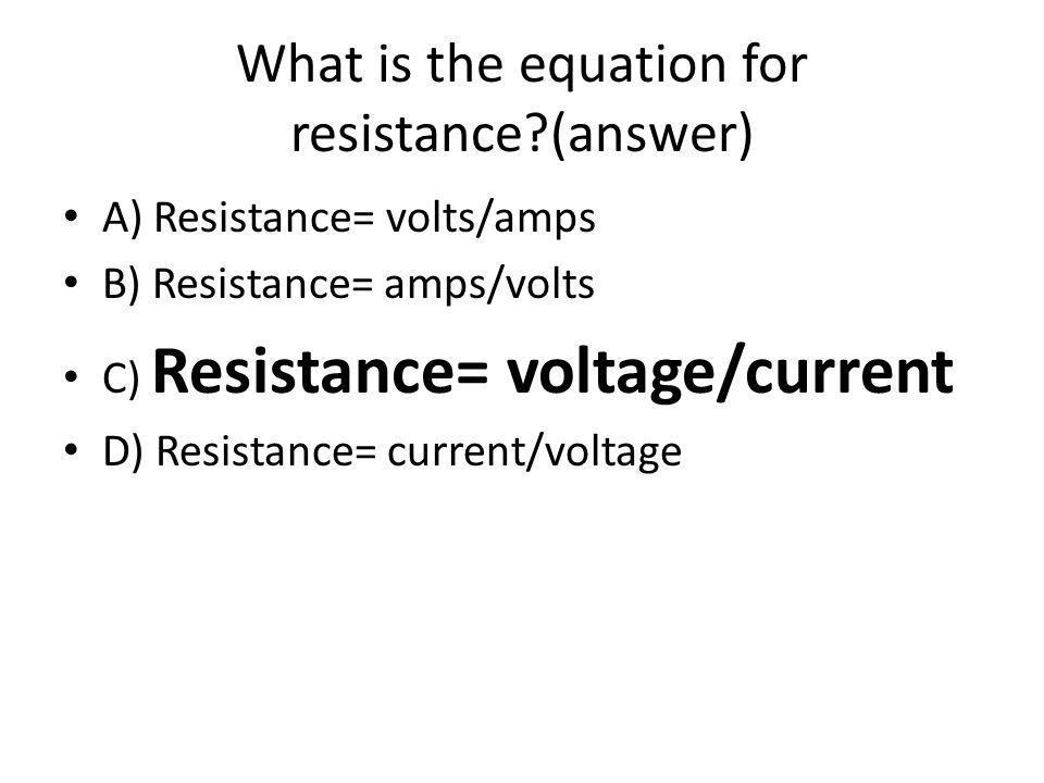 What is the equation for resistance (answer) A) Resistance= volts/amps B) Resistance= amps/volts C) Resistance= voltage/current D) Resistance= current/voltage