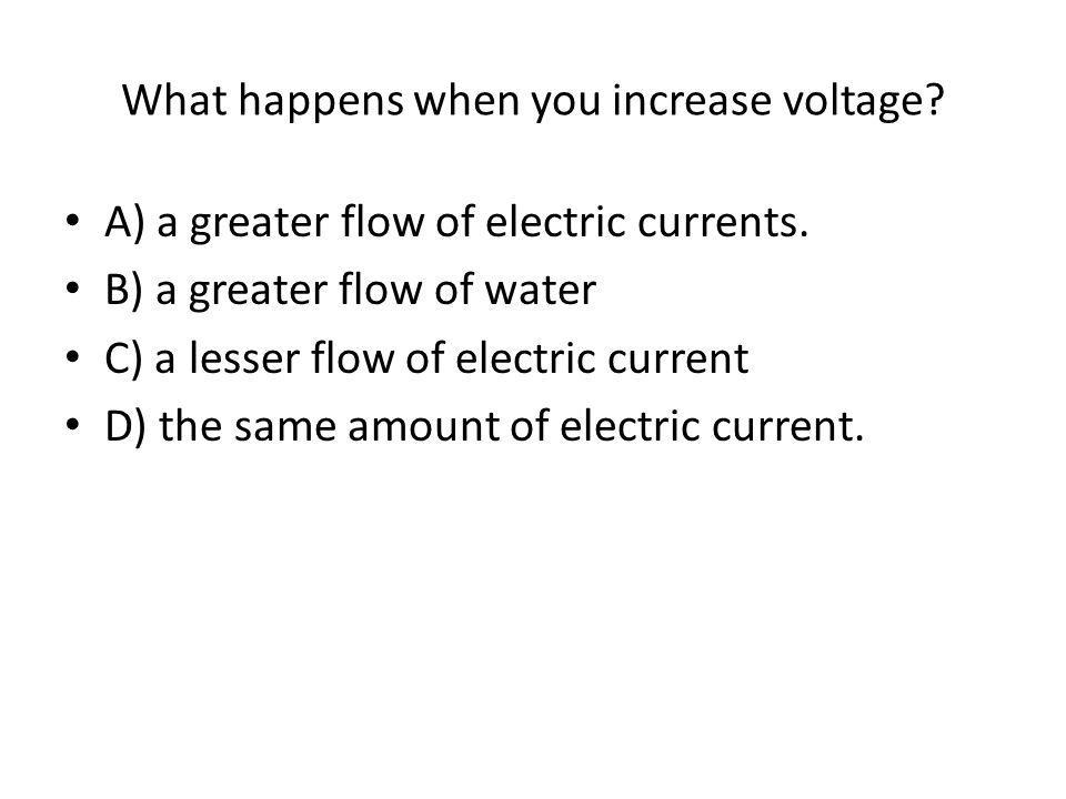 What happens when you increase voltage. A) a greater flow of electric currents.