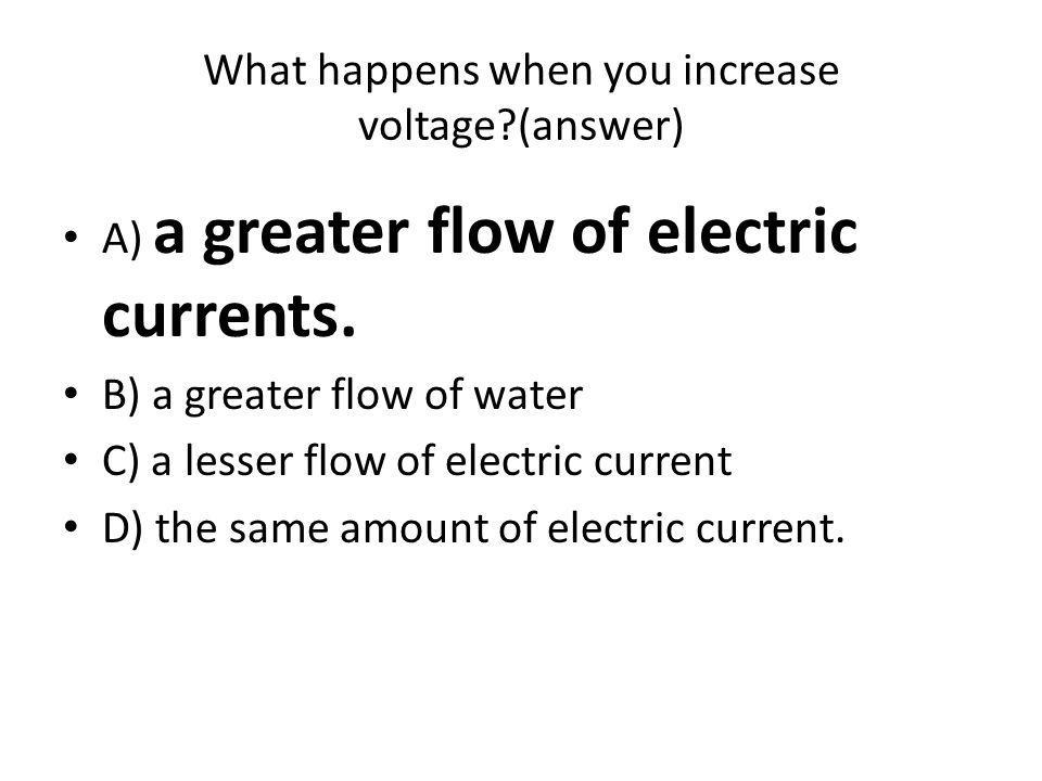 What happens when you increase voltage (answer) A) a greater flow of electric currents.