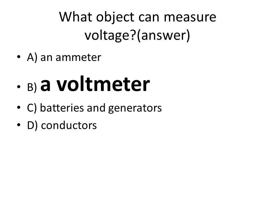 What object can measure voltage (answer) A) an ammeter B) a voltmeter C) batteries and generators D) conductors