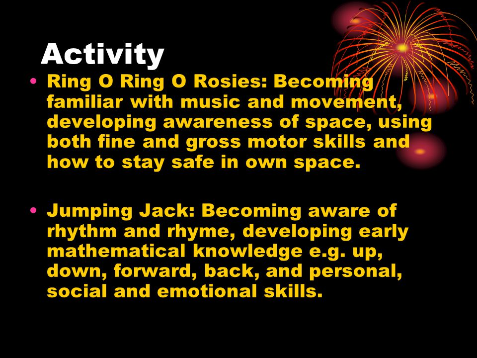 Activity Ring O Ring O Rosies: Becoming familiar with music and movement, developing awareness of space, using both fine and gross motor skills and how to stay safe in own space.