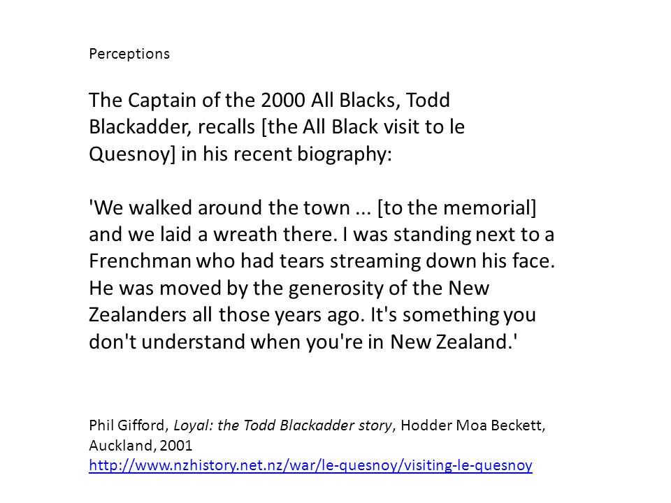 The Captain of the 2000 All Blacks, Todd Blackadder, recalls [the All Black visit to le Quesnoy] in his recent biography: We walked around the town...