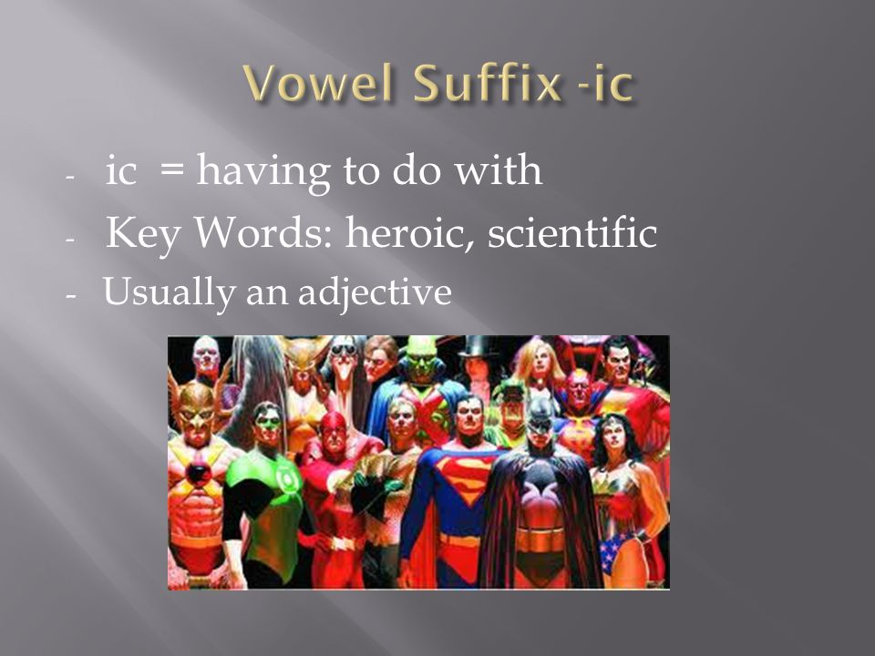 - ic = having to do with - Key Words: heroic, scientific - Usually an adjective