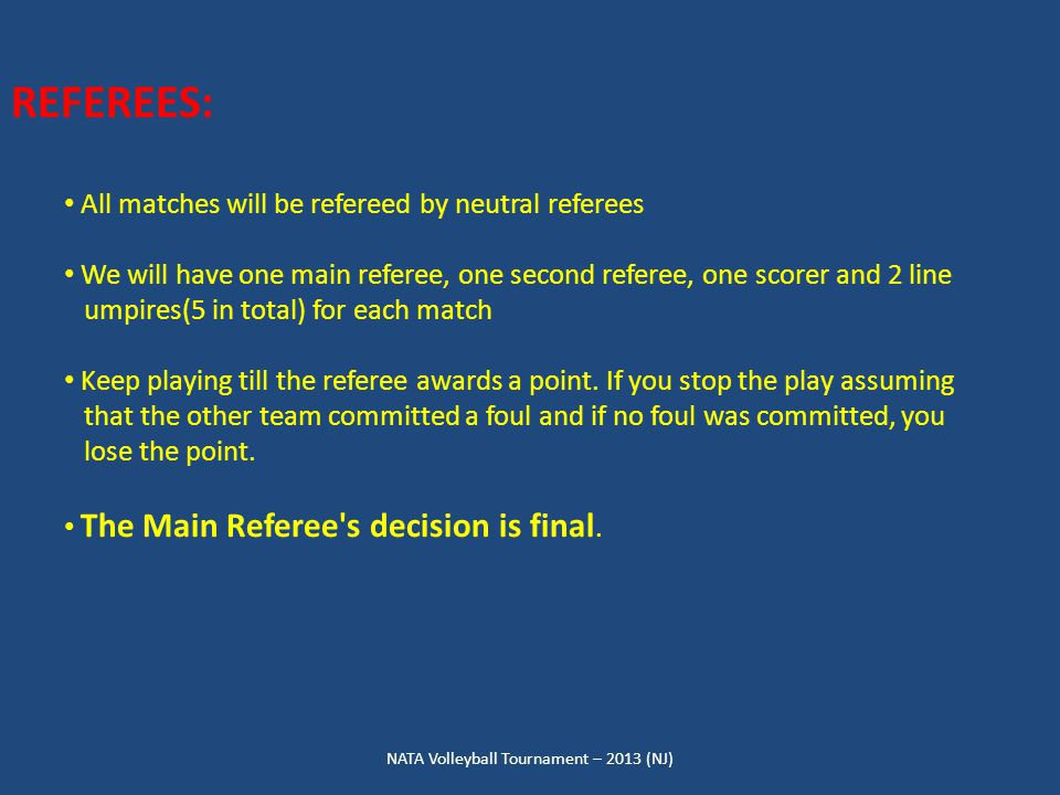 NATA Volleyball Tournament – 2013 (NJ) REFEREES: All matches will be refereed by neutral referees We will have one main referee, one second referee, one scorer and 2 line umpires(5 in total) for each match Keep playing till the referee awards a point.