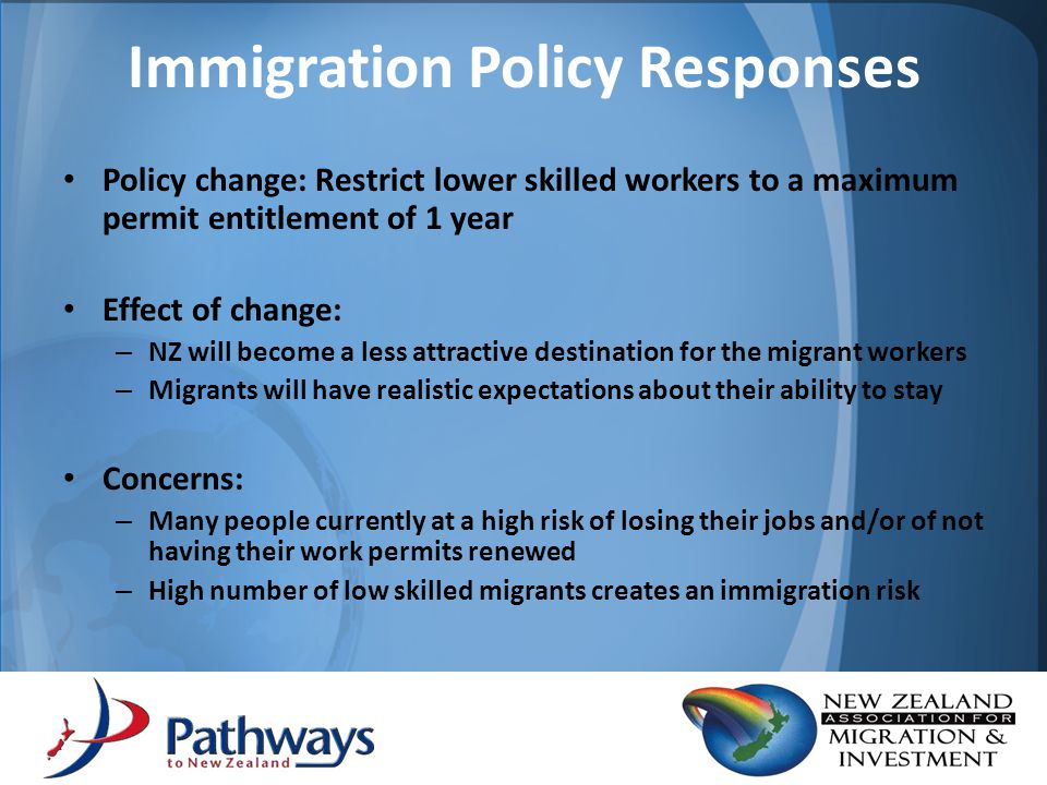 Policy change: Restrict lower skilled workers to a maximum permit entitlement of 1 year Effect of change: – NZ will become a less attractive destination for the migrant workers – Migrants will have realistic expectations about their ability to stay Concerns: – Many people currently at a high risk of losing their jobs and/or of not having their work permits renewed – High number of low skilled migrants creates an immigration risk Immigration Policy Responses