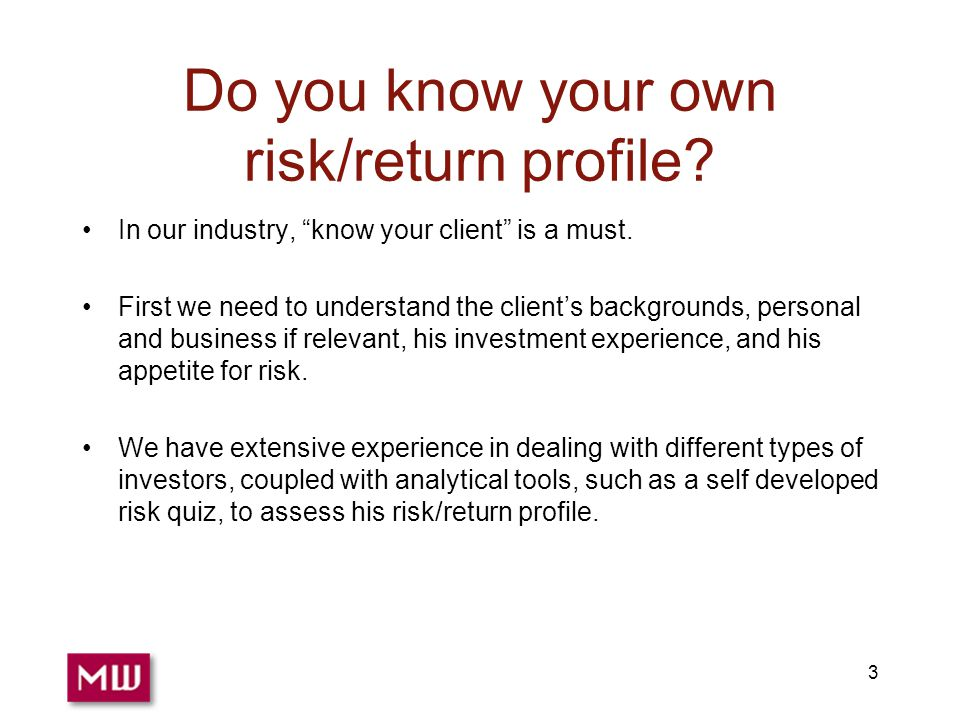 3 Do you know your own risk/return profile. In our industry, know your client is a must.