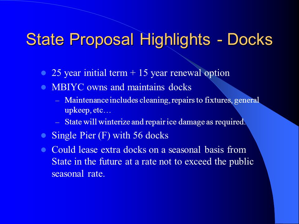 State Proposal Highlights - Docks 25 year initial term + 15 year renewal option MBIYC owns and maintains docks – Maintenance includes cleaning, repairs to fixtures, general upkeep, etc… – State will winterize and repair ice damage as required.