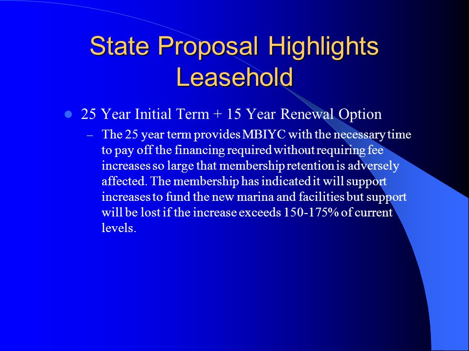 State Proposal Highlights Leasehold 25 Year Initial Term + 15 Year Renewal Option – The 25 year term provides MBIYC with the necessary time to pay off the financing required without requiring fee increases so large that membership retention is adversely affected.