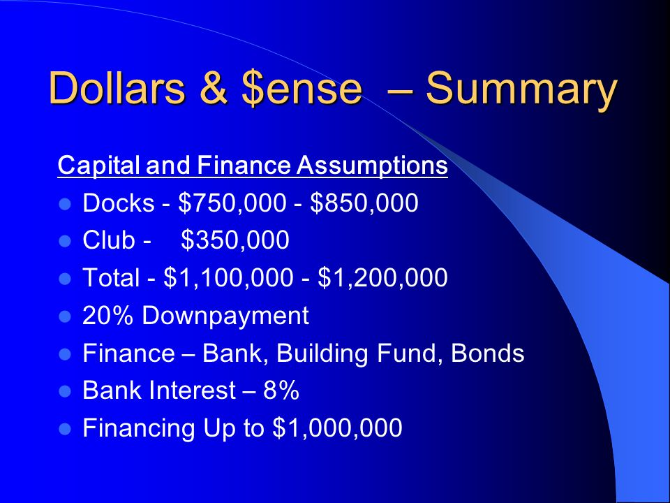 Capital and Finance Assumptions Docks - $750,000 - $850,000 Club - $350,000 Total - $1,100,000 - $1,200,000 20% Downpayment Finance – Bank, Building Fund, Bonds Bank Interest – 8% Financing Up to $1,000,000 Dollars & $ense – Summary