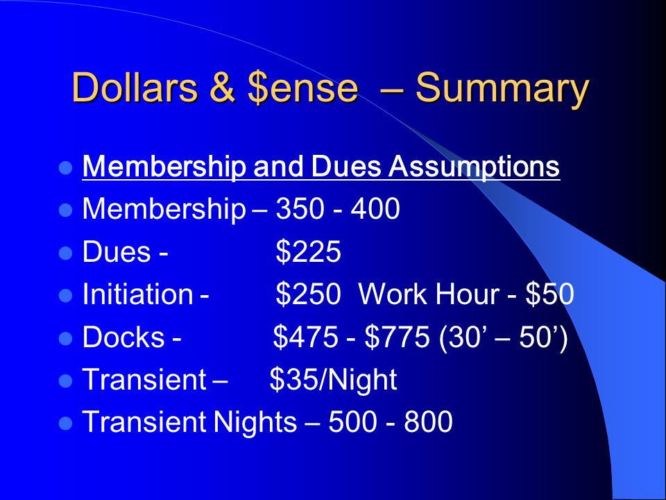 Membership and Dues Assumptions Membership – 350 - 400 Dues - $225 Initiation - $250 Work Hour - $50 Docks - $475 - $775 (30' – 50') Transient – $35/Night Transient Nights – 500 - 800 Dollars & $ense – Summary