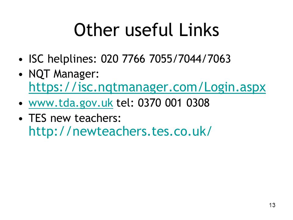 Other useful Links ISC helplines: 020 7766 7055/7044/7063 NQT Manager: https://isc.nqtmanager.com/Login.aspx www.tda.gov.uk tel: 0370 001 0308www.tda.gov.uk TES new teachers: http://newteachers.tes.co.uk/ 13