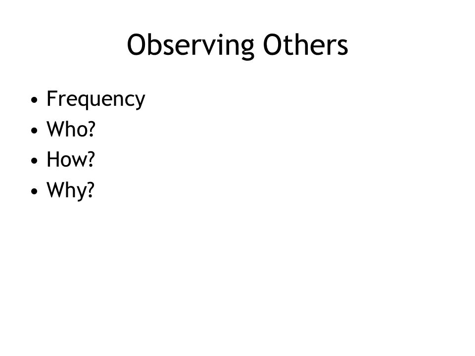 Observing Others Frequency Who How Why