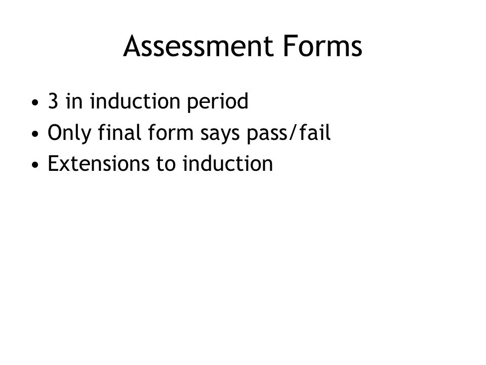Assessment Forms 3 in induction period Only final form says pass/fail Extensions to induction