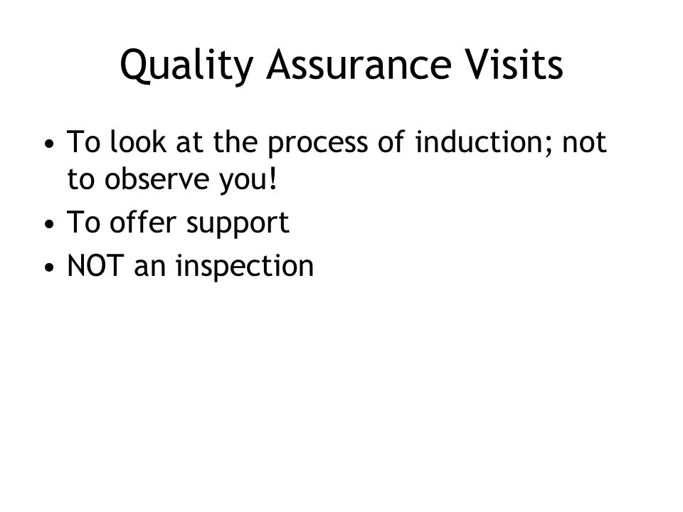 Quality Assurance Visits To look at the process of induction; not to observe you.