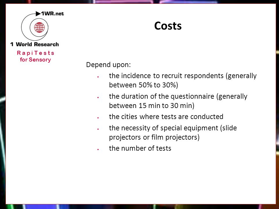 R a p i T e s t s for Sensory Costs Depend upon: the incidence to recruit respondents (generally between 50% to 30%) the duration of the questionnaire (generally between 15 min to 30 min) the cities where tests are conducted the necessity of special equipment (slide projectors or film projectors) the number of tests