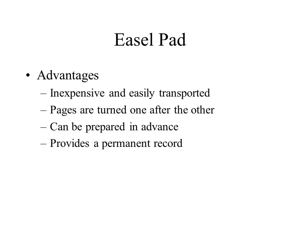 Easel Pad Advantages –Inexpensive and easily transported –Pages are turned one after the other –Can be prepared in advance –Provides a permanent record