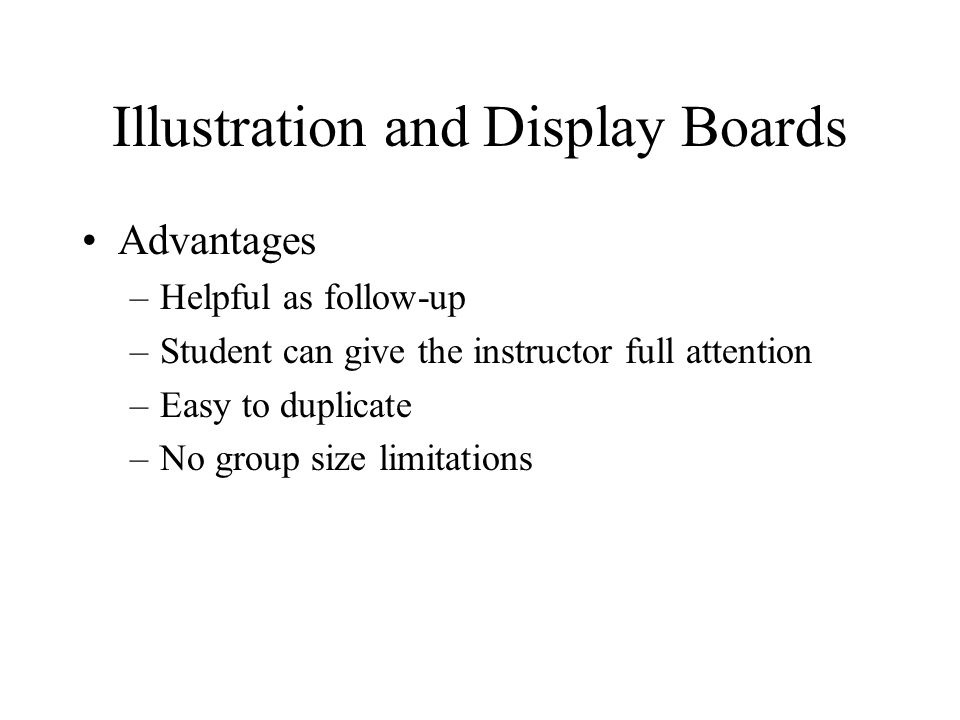 Illustration and Display Boards Advantages –Helpful as follow-up –Student can give the instructor full attention –Easy to duplicate –No group size limitations