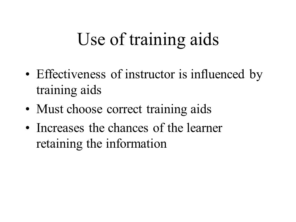 Use of training aids Effectiveness of instructor is influenced by training aids Must choose correct training aids Increases the chances of the learner retaining the information
