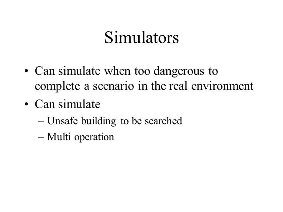 Simulators Can simulate when too dangerous to complete a scenario in the real environment Can simulate –Unsafe building to be searched –Multi operation