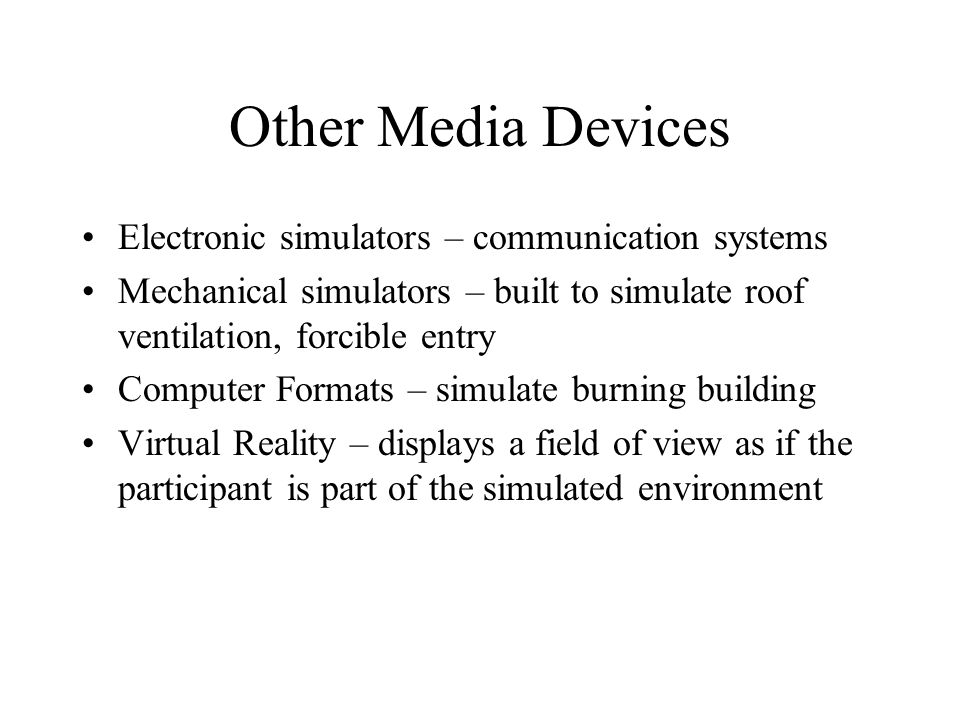 Other Media Devices Electronic simulators – communication systems Mechanical simulators – built to simulate roof ventilation, forcible entry Computer Formats – simulate burning building Virtual Reality – displays a field of view as if the participant is part of the simulated environment