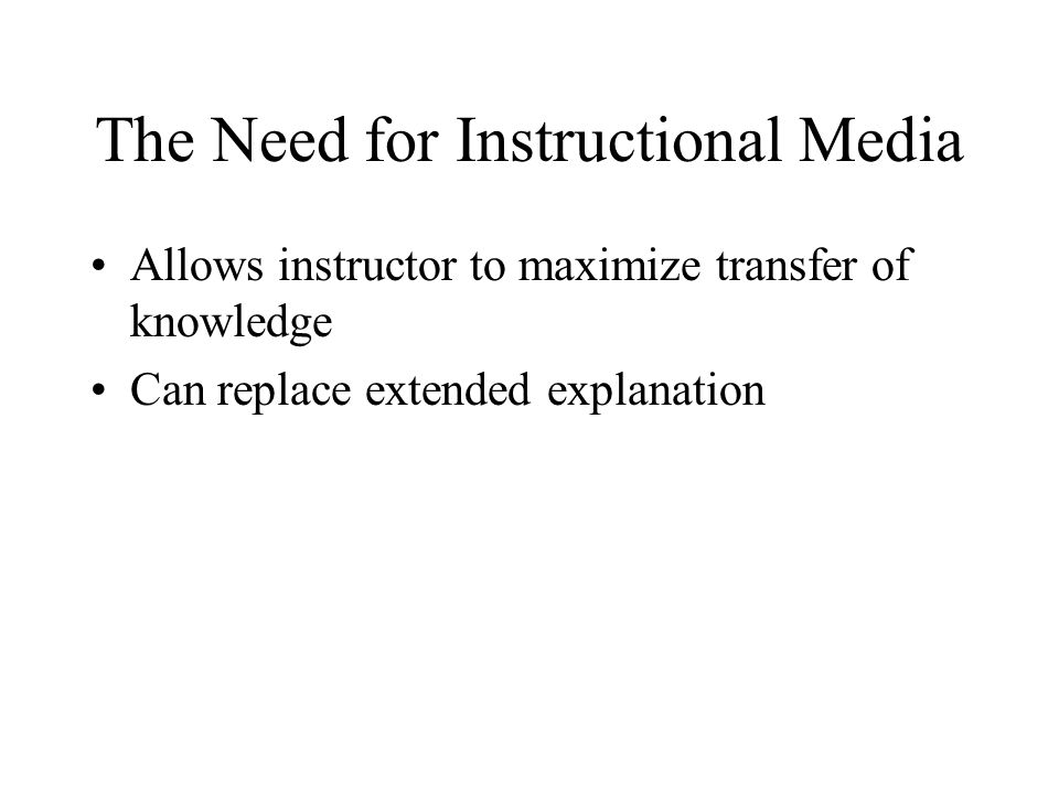 The Need for Instructional Media Allows instructor to maximize transfer of knowledge Can replace extended explanation