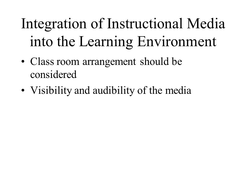 Integration of Instructional Media into the Learning Environment Class room arrangement should be considered Visibility and audibility of the media